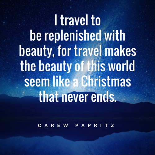I travel to be replenished with beauty, for travel makes the beauty of this world seem like Christmas that never ends. Fab quote by Carew Papritz.