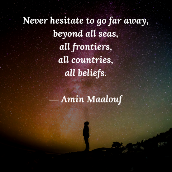Never hesitate to go far away, beyond all seas, all frontiers, all countries, all belief. Travel quote by Amin Maalouf.