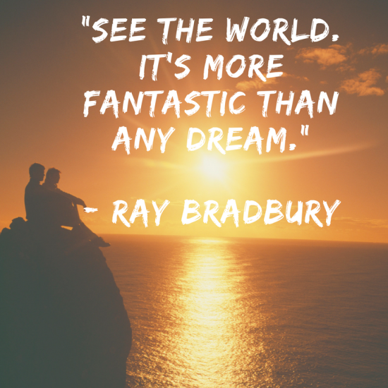 See the world. It's more fantastic than any dream. This quote by Ray Bradbury sure is powerful and so true, do you agree?