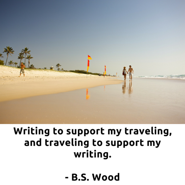 Writing to support my traveling, and traveling to support my writing. Beautiful and true words by B.S Wood.