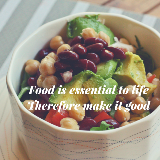 Food is essential to life. Therefore make it good.