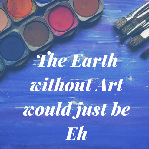 The earth without art would just be eh. It's so true don't you agree?