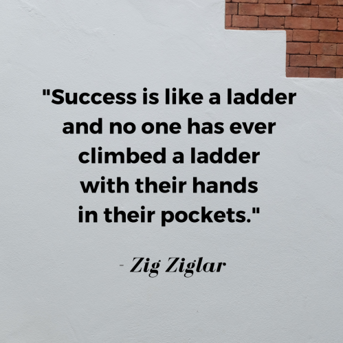 Success is like a ladder and no one has ever climbed a ladder with their hands in their pockets.