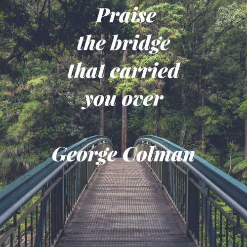 Praise the bridge that carried you over. George Colman. We have to be grateful for the structure that gets us across right? :)