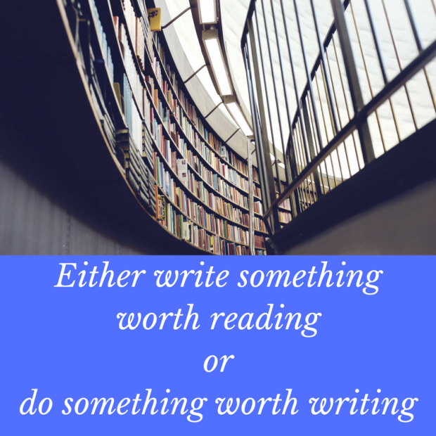 Either write something worth reading or do something worth writing, quote