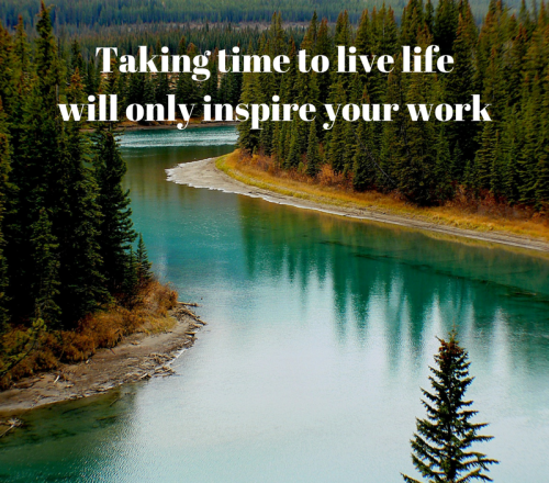 Taking time to live will only inspire your work. So true don't you agree?