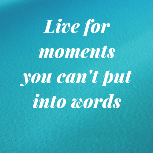 Live for moments you can't put into words. Very wise and true quote right?