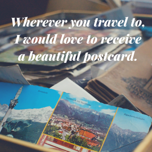 Wherever you travel to, I would love to receive a beautiful postcard. Such a beautiful quote don't you think? If you ever travel, send someone you care about a postcard from where you'll be :)