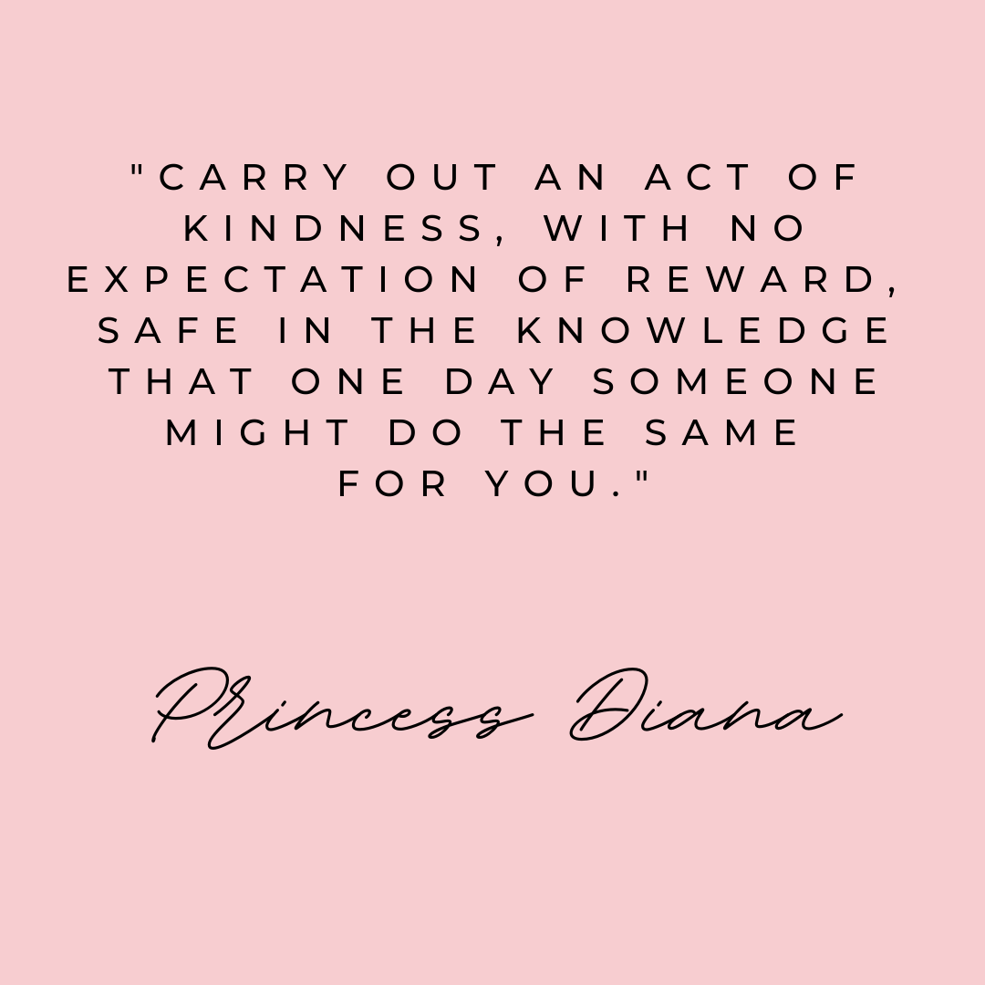 Carry out an act of kindness, with no expectation of reward, safe in the knowledge that one day someone might do the same for you. Princess Diana. Beautiful and true quote don't you think?